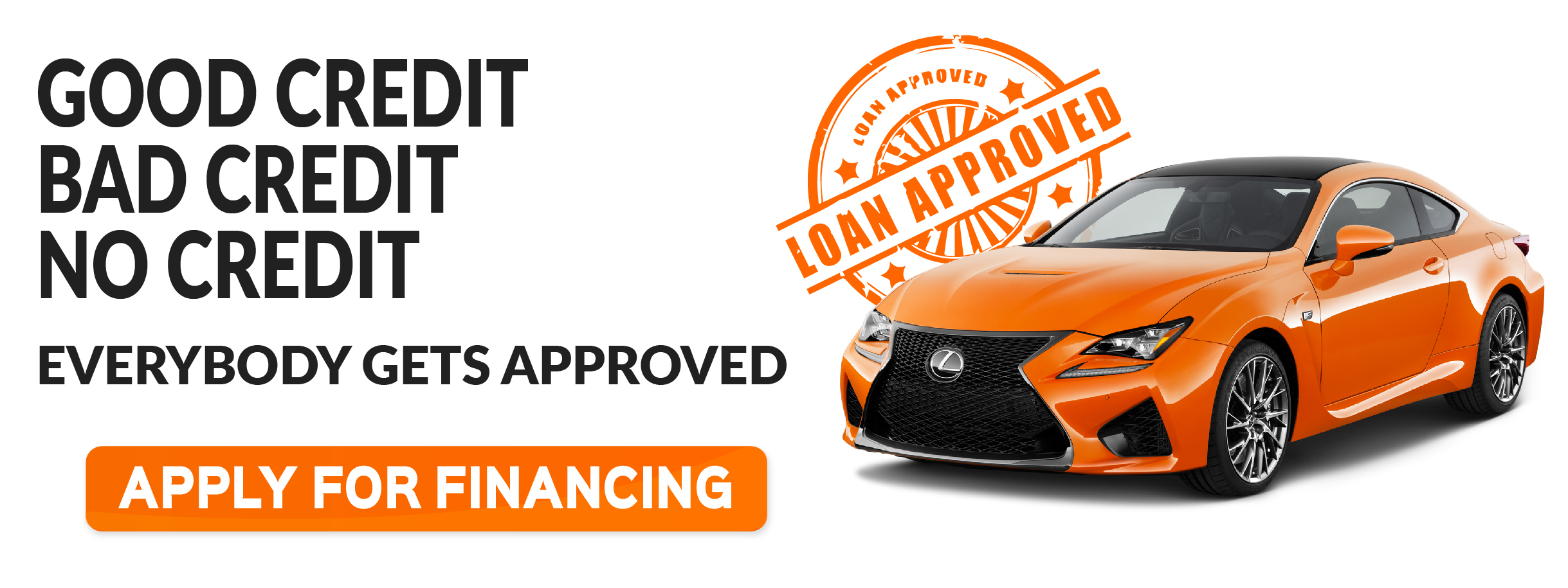 Good Credit, Bad Credit or No credit. Everybody gets approved. Apply for Financing